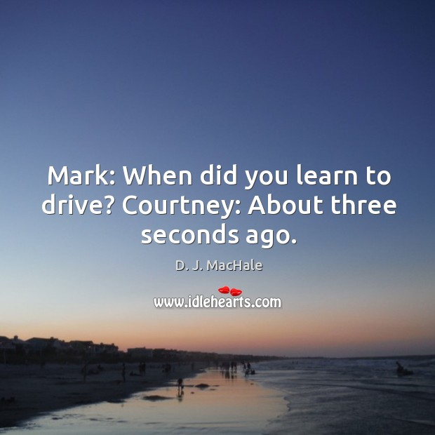 Mark: When did you learn to drive? Courtney: About three seconds ago. Image