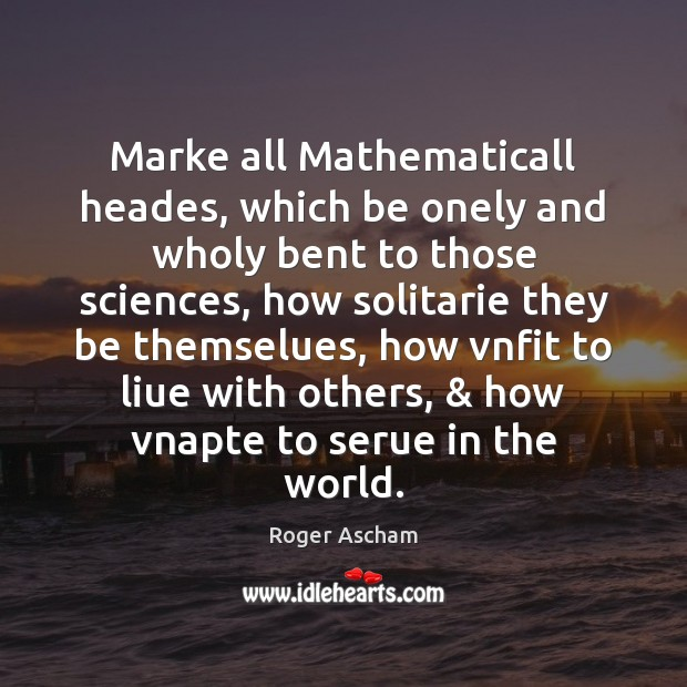 Image, Marke all Mathematicall heades, which be onely and wholy bent to those