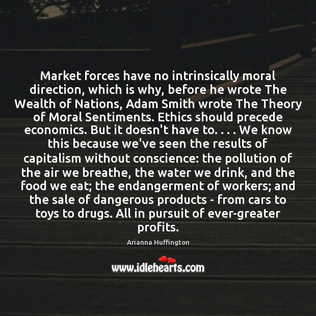 Market forces have no intrinsically moral direction, which is why, before he Arianna Huffington Picture Quote