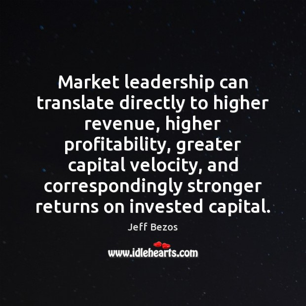 Market leadership can translate directly to higher revenue, higher profitability, greater capital Jeff Bezos Picture Quote