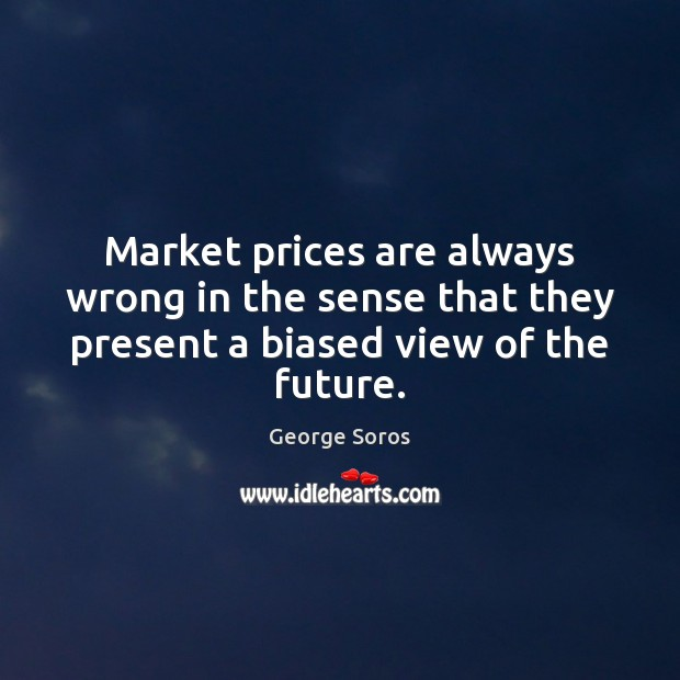 Market prices are always wrong in the sense that they present a biased view of the future. George Soros Picture Quote