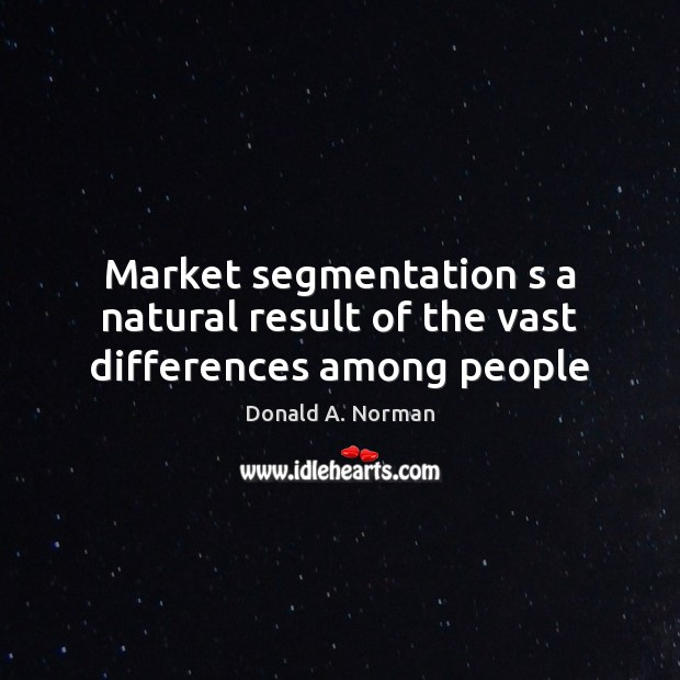 Market segmentation s a natural result of the vast differences among people Donald A. Norman Picture Quote
