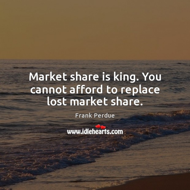 Market share is king. You cannot afford to replace lost market share. Frank Perdue Picture Quote