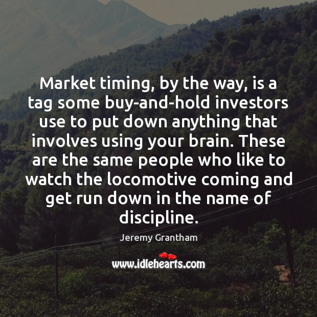Market timing, by the way, is a tag some buy-and-hold investors use Jeremy Grantham Picture Quote
