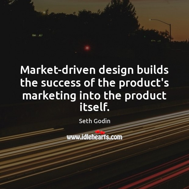 Market-driven design builds the success of the product's marketing into the product Seth Godin Picture Quote