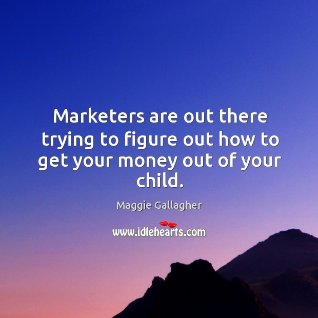 Marketers are out there trying to figure out how to get your money out of your child. Image