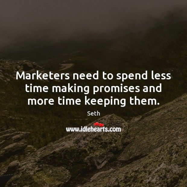 Marketers need to spend less time making promises and more time keeping them. Seth Picture Quote