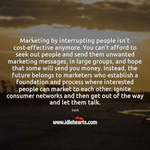 Seth Picture Quote image saying: Marketing by interrupting people isn't cost-effective anymore. You can't afford