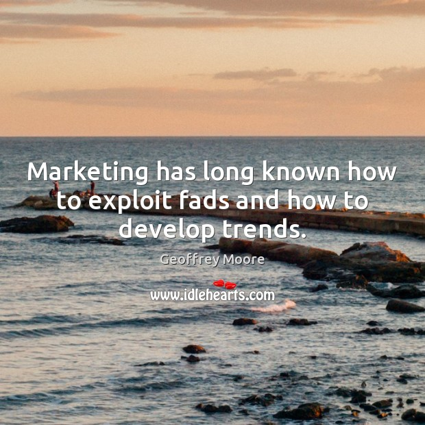 Marketing has long known how to exploit fads and how to develop trends. Image