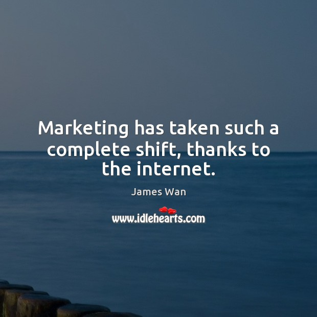 Marketing has taken such a complete shift, thanks to the internet. James Wan Picture Quote