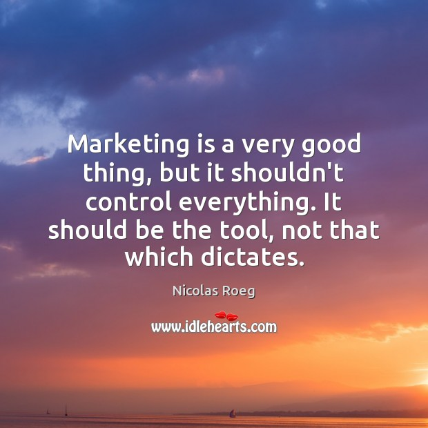 Marketing is a very good thing, but it shouldn't control everything. It Marketing Quotes Image