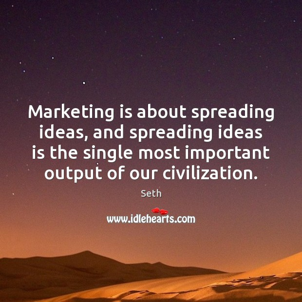 Marketing is about spreading ideas, and spreading ideas is the single most Marketing Quotes Image