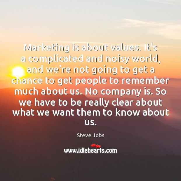 Marketing is about values. It's a complicated and noisy world, and we're Marketing Quotes Image