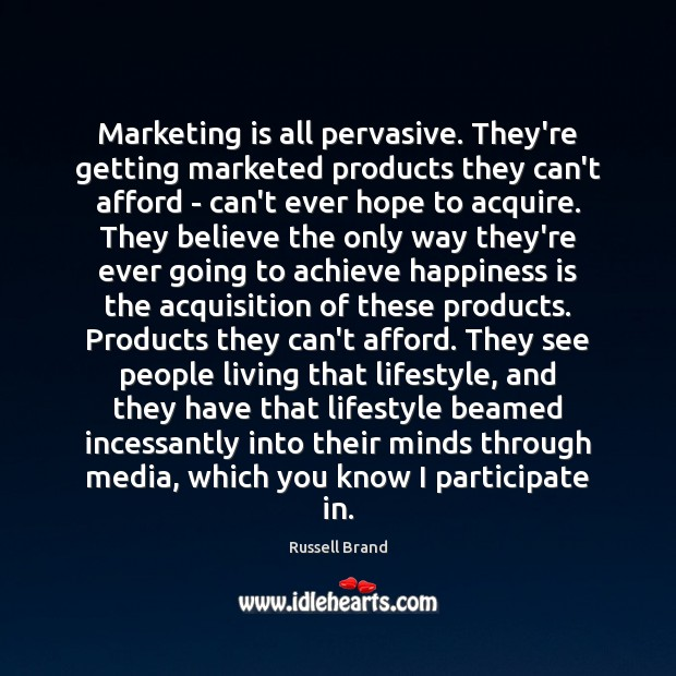 Marketing is all pervasive. They're getting marketed products they can't afford – Russell Brand Picture Quote