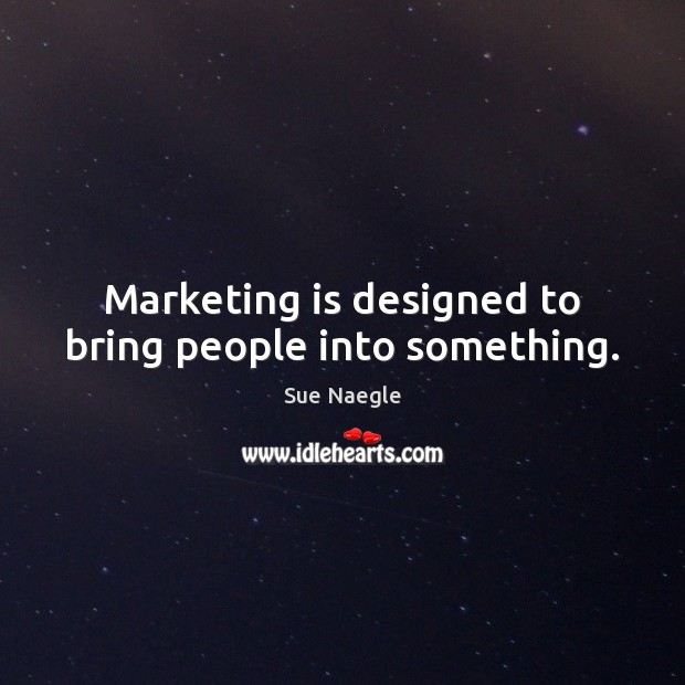 Marketing is designed to bring people into something. Marketing Quotes Image