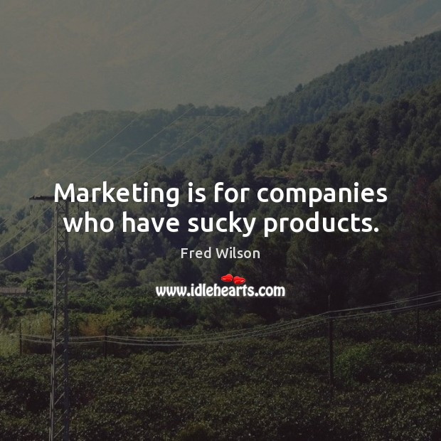 Marketing is for companies who have sucky products. Marketing Quotes Image