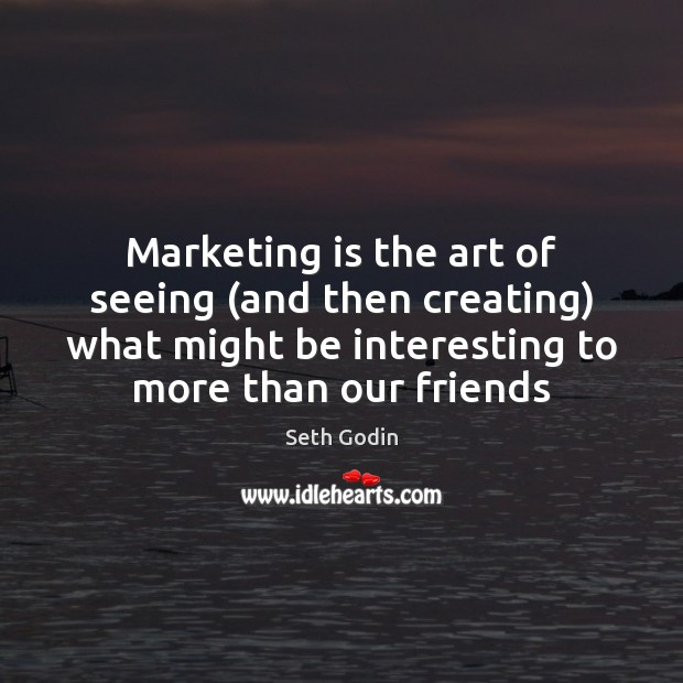 Marketing is the art of seeing (and then creating) what might be Marketing Quotes Image
