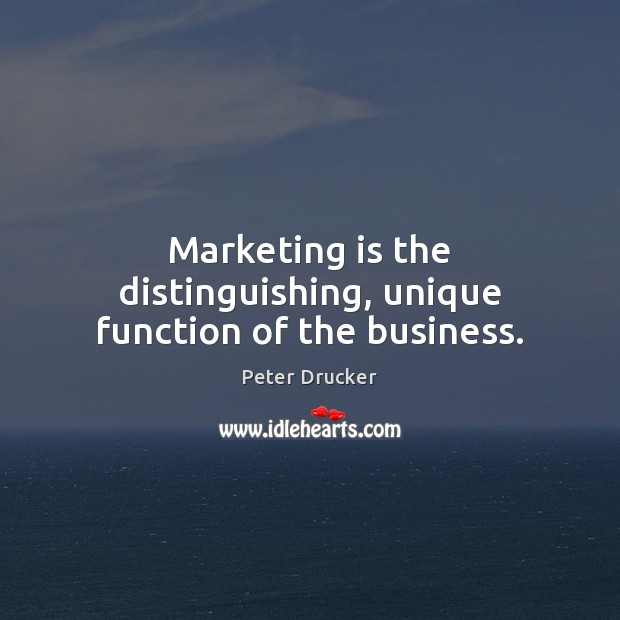 Marketing is the distinguishing, unique function of the business. Marketing Quotes Image