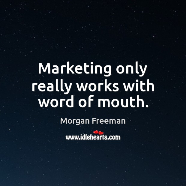 Marketing only really works with word of mouth. Morgan Freeman Picture Quote