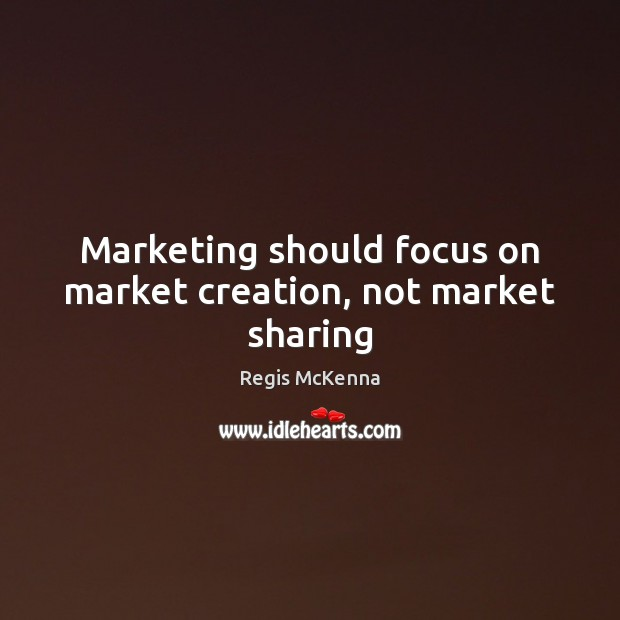Marketing should focus on market creation, not market sharing Image