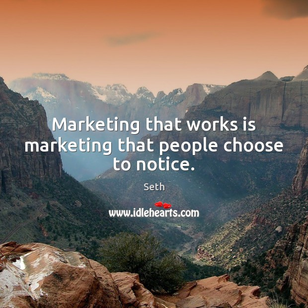 Seth Picture Quote image saying: Marketing that works is marketing that people choose to notice.