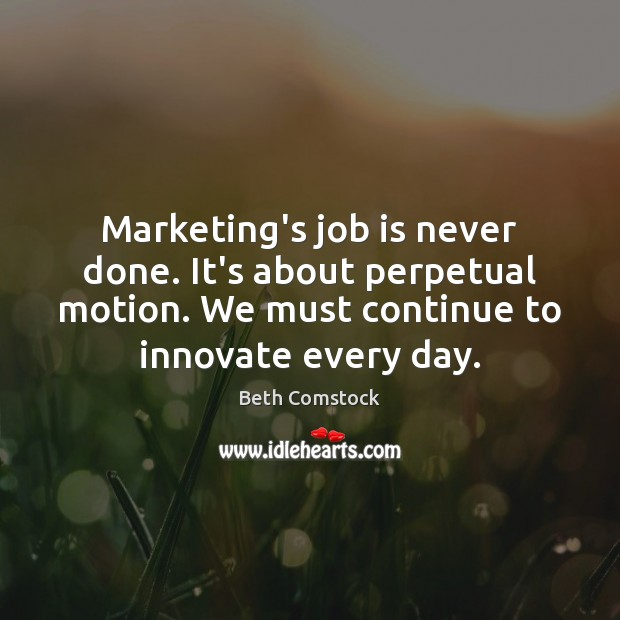 Image, Marketing's job is never done. It's about perpetual motion. We must continue