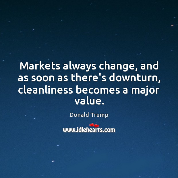 Markets always change, and as soon as there's downturn, cleanliness becomes a major value. Donald Trump Picture Quote