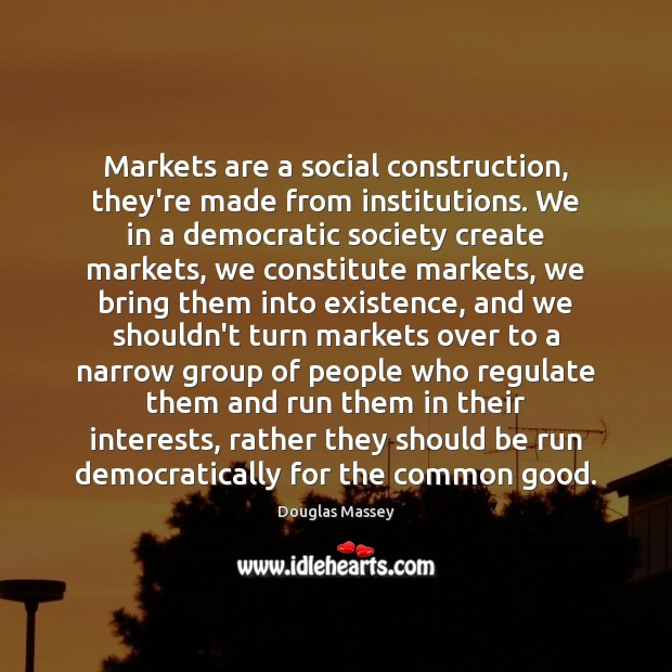 Markets are a social construction, they're made from institutions. We in a Douglas Massey Picture Quote