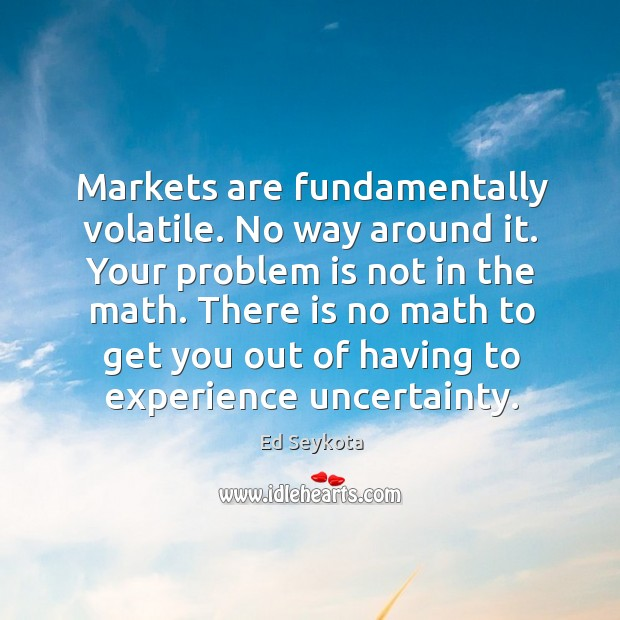 Markets are fundamentally volatile. No way around it. Your problem is not Ed Seykota Picture Quote
