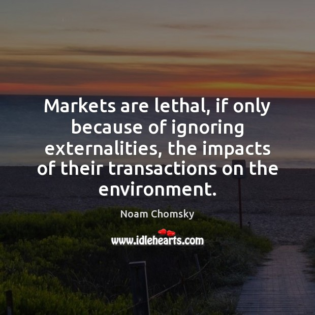 Markets are lethal, if only because of ignoring externalities, the impacts of Noam Chomsky Picture Quote