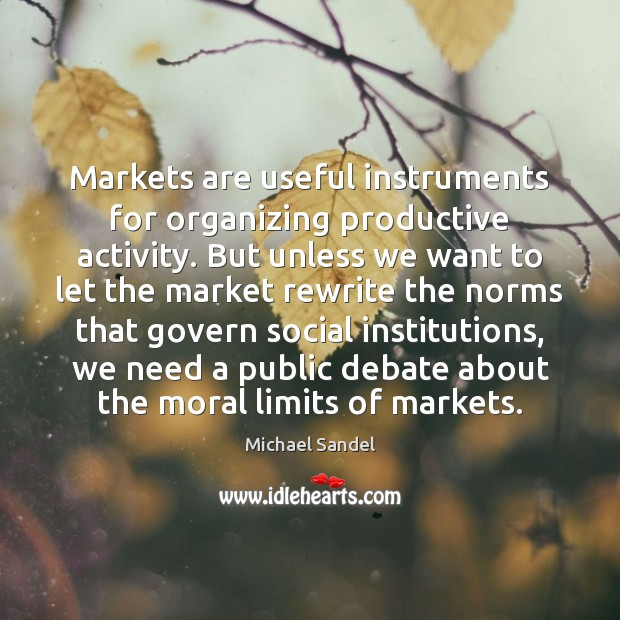 Markets are useful instruments for organizing productive activity. But unless we want Michael Sandel Picture Quote