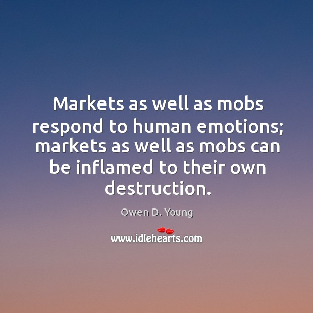 Markets as well as mobs respond to human emotions; markets as well as mobs can be inflamed to their own destruction. Image
