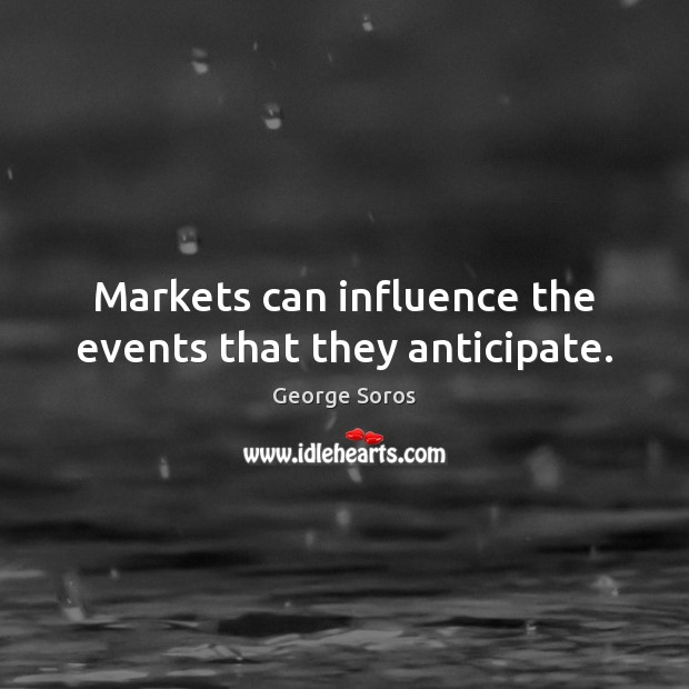 Markets can influence the events that they anticipate. George Soros Picture Quote