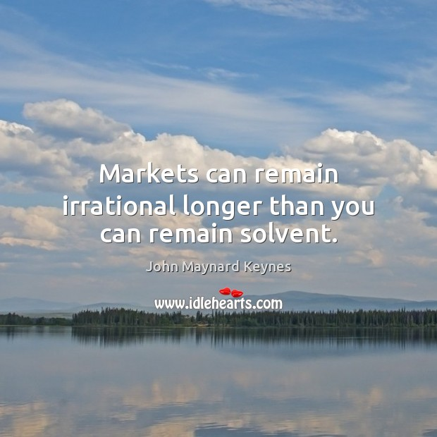 Markets can remain irrational longer than you can remain solvent. Image