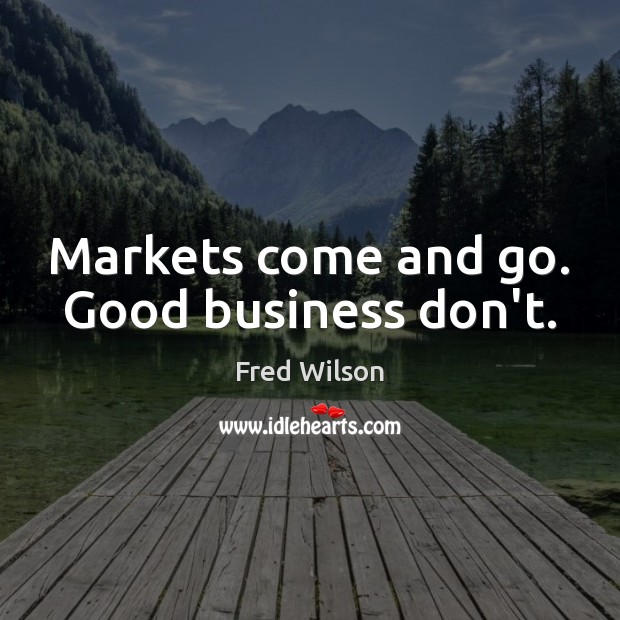 Markets come and go. Good business don't. Fred Wilson Picture Quote
