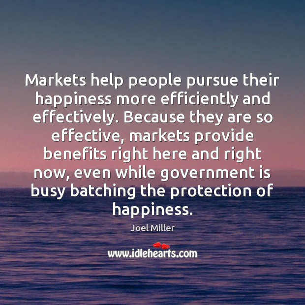 Markets help people pursue their happiness more efficiently and effectively. Because they Image
