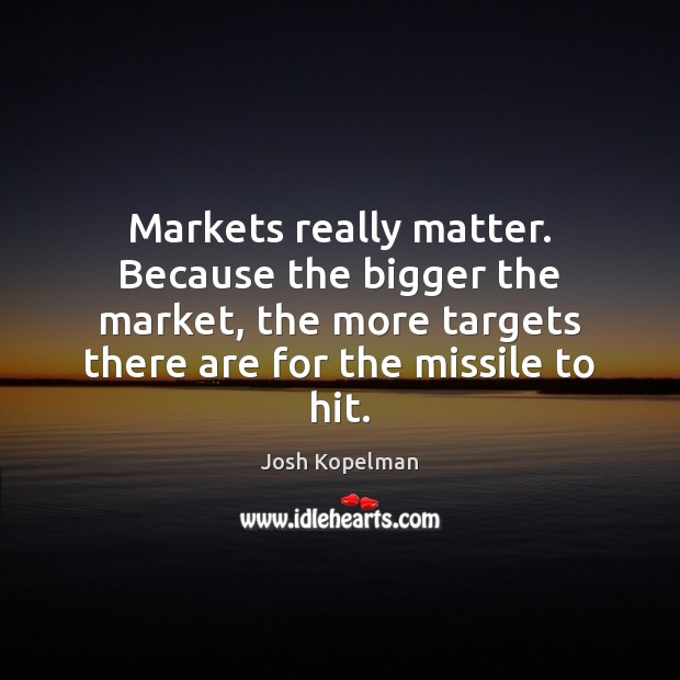 Markets really matter. Because the bigger the market, the more targets there Image