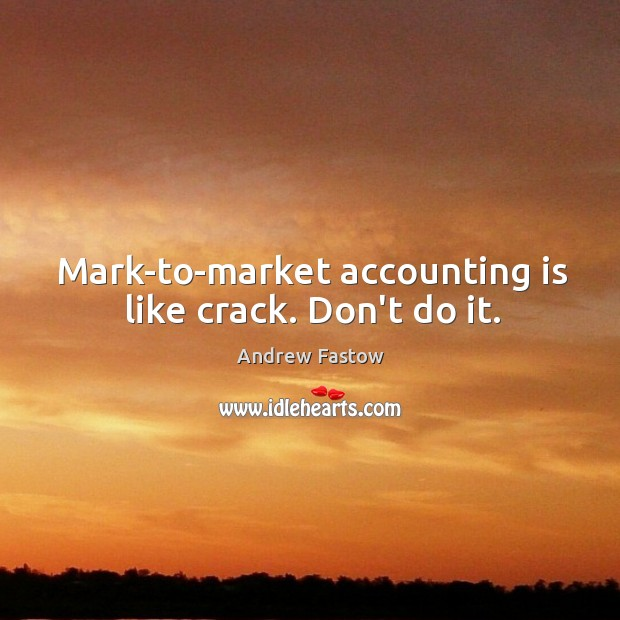 Mark-to-market accounting is like crack. Don't do it. Image