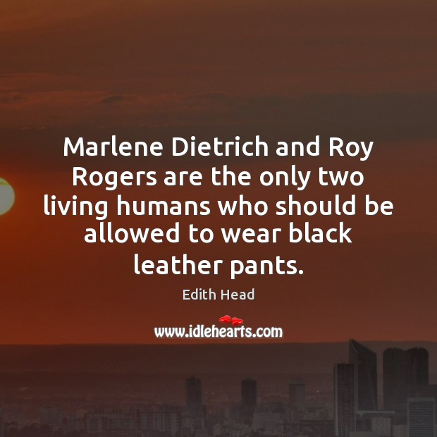 Marlene Dietrich and Roy Rogers are the only two living humans who Edith Head Picture Quote