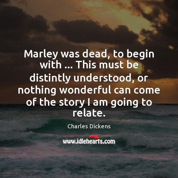 Marley was dead, to begin with … This must be distintly understood, or Charles Dickens Picture Quote