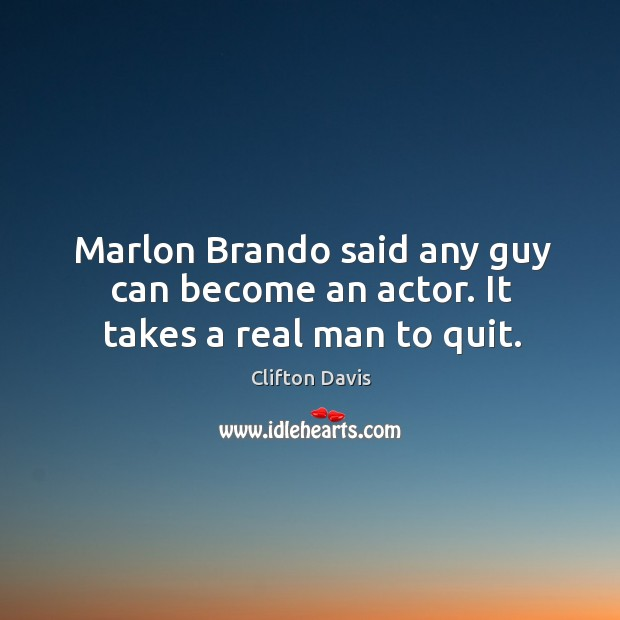 Marlon brando said any guy can become an actor. It takes a real man to quit. Image