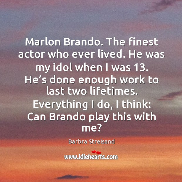 Image, Marlon brando. The finest actor who ever lived. He was my idol when I was 13.