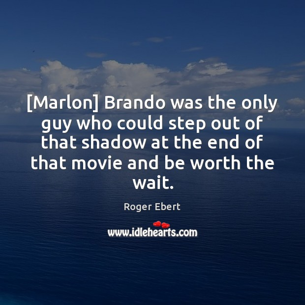 [Marlon] Brando was the only guy who could step out of that Roger Ebert Picture Quote
