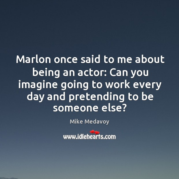 Marlon once said to me about being an actor: Can you imagine Image