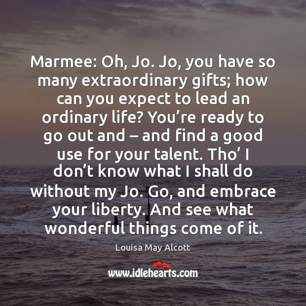 Image, Marmee: Oh, Jo. Jo, you have so many extraordinary gifts; how can