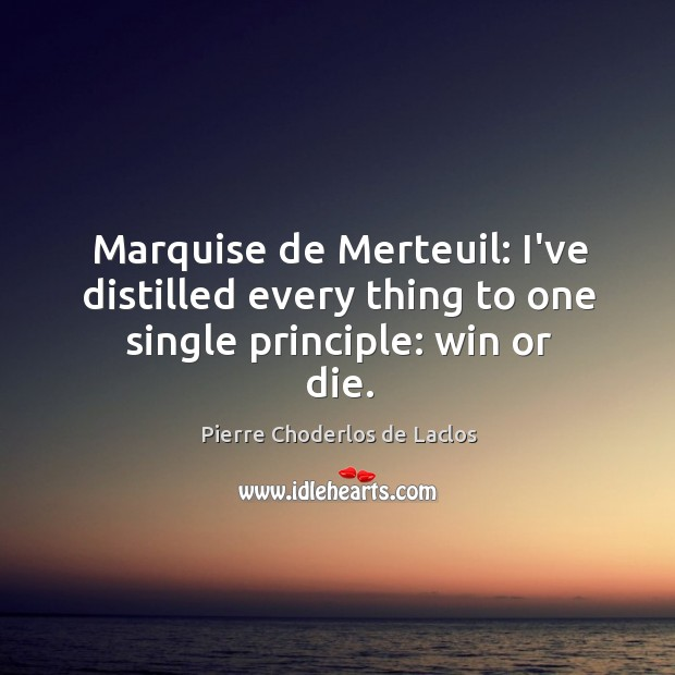 Marquise de Merteuil: I've distilled every thing to one single principle: win or die. Pierre Choderlos de Laclos Picture Quote