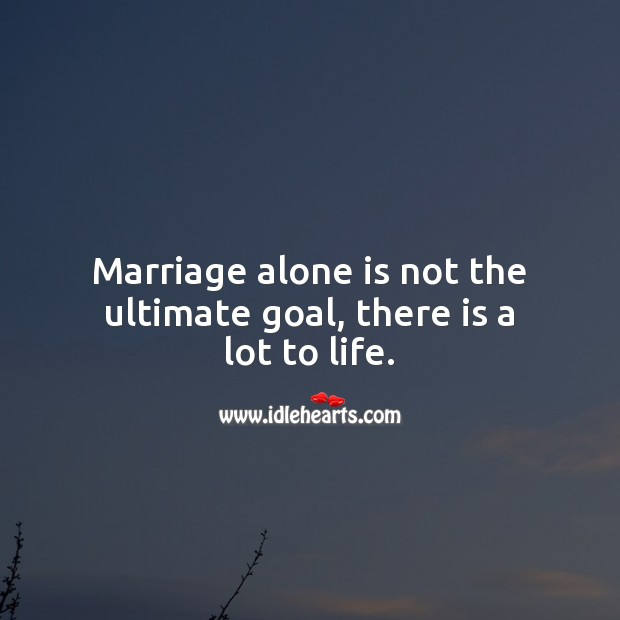 Marriage alone is not the ultimate goal, there is a lot to life. Marriage Quotes Image