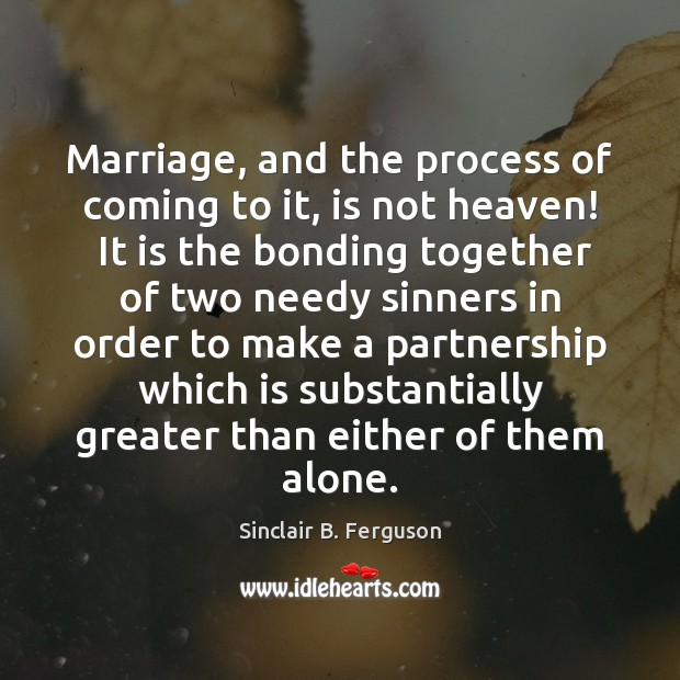 Marriage, and the process of coming to it, is not heaven!  It Sinclair B. Ferguson Picture Quote