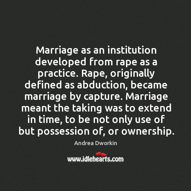 Marriage as an institution developed from rape as a practice. Image