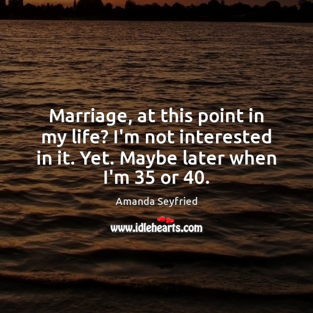 Marriage, at this point in my life? I'm not interested in it. Image